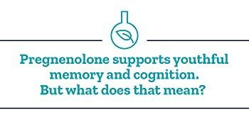 Pregnenolone supports youthful memory and cognition. But what does that mean?